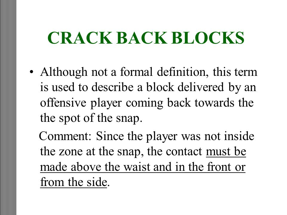 CRACK BACK BLOCKS Although not a formal definition, this term is used to describe a block delivered by an offensive player coming back towards the the