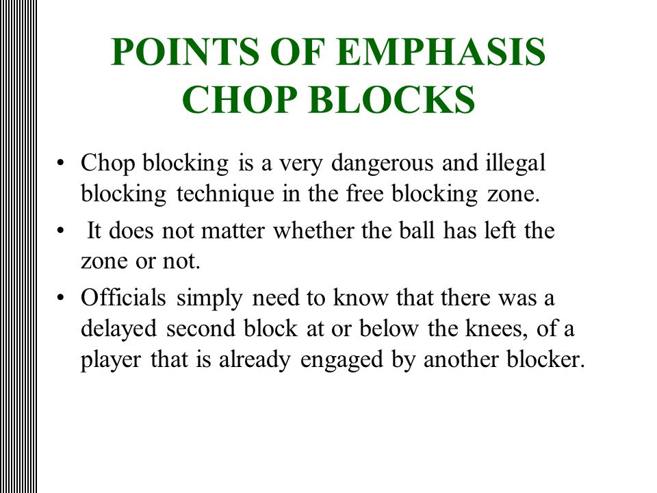 POINTS OF EMPHASIS CHOP BLOCKS Chop blocking is a very dangerous and illegal blocking technique in the free blocking zone. It does not matter whether