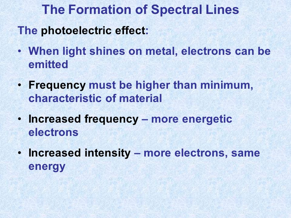 The Formation of Spectral Lines The photoelectric effect: When light shines on metal, electrons can be emitted Frequency must be higher than minimum, characteristic of material Increased frequency – more energetic electrons Increased intensity – more electrons, same energy