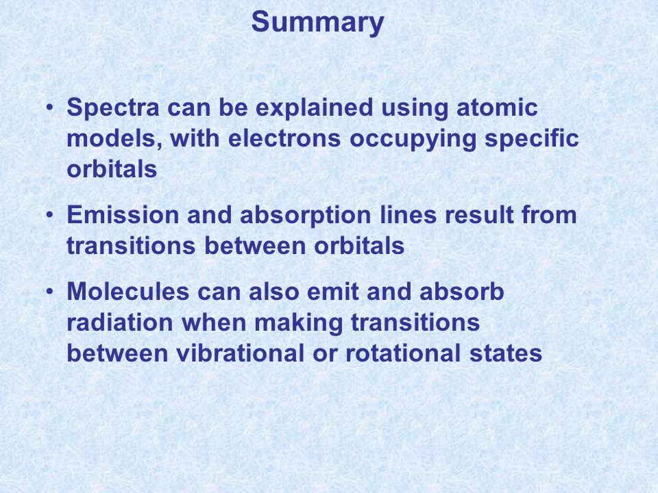Summary Spectra can be explained using atomic models, with electrons occupying specific orbitals Emission and absorption lines result from transitions between orbitals Molecules can also emit and absorb radiation when making transitions between vibrational or rotational states