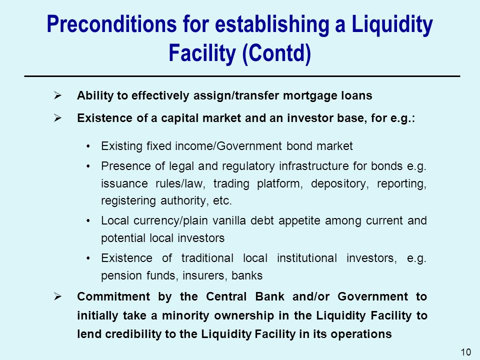 10 Preconditions for establishing a Liquidity Facility (Contd) Ability to effectively assign/transfer mortgage loans Existence of a capital market and