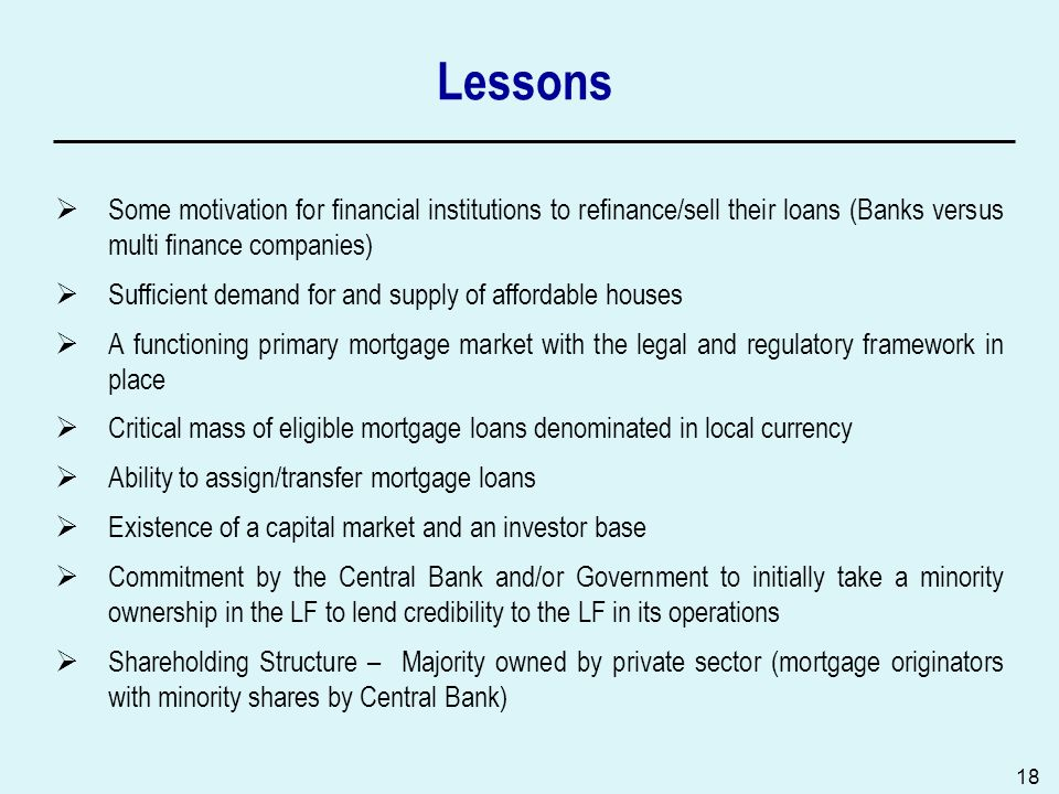 18 Lessons Some motivation for financial institutions to refinance/sell their loans (Banks versus multi finance companies) Sufficient demand for and supply of affordable houses A functioning primary mortgage market with the legal and regulatory framework in place Critical mass of eligible mortgage loans denominated in local currency Ability to assign/transfer mortgage loans Existence of a capital market and an investor base Commitment by the Central Bank and/or Government to initially take a minority ownership in the LF to lend credibility to the LF in its operations Shareholding Structure – Majority owned by private sector (mortgage originators with minority shares by Central Bank)