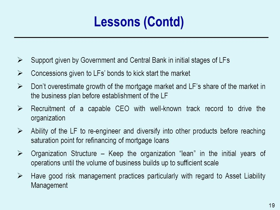 19 Lessons (Contd) Support given by Government and Central Bank in initial stages of LFs Concessions given to LFs bonds to kick start the market Dont