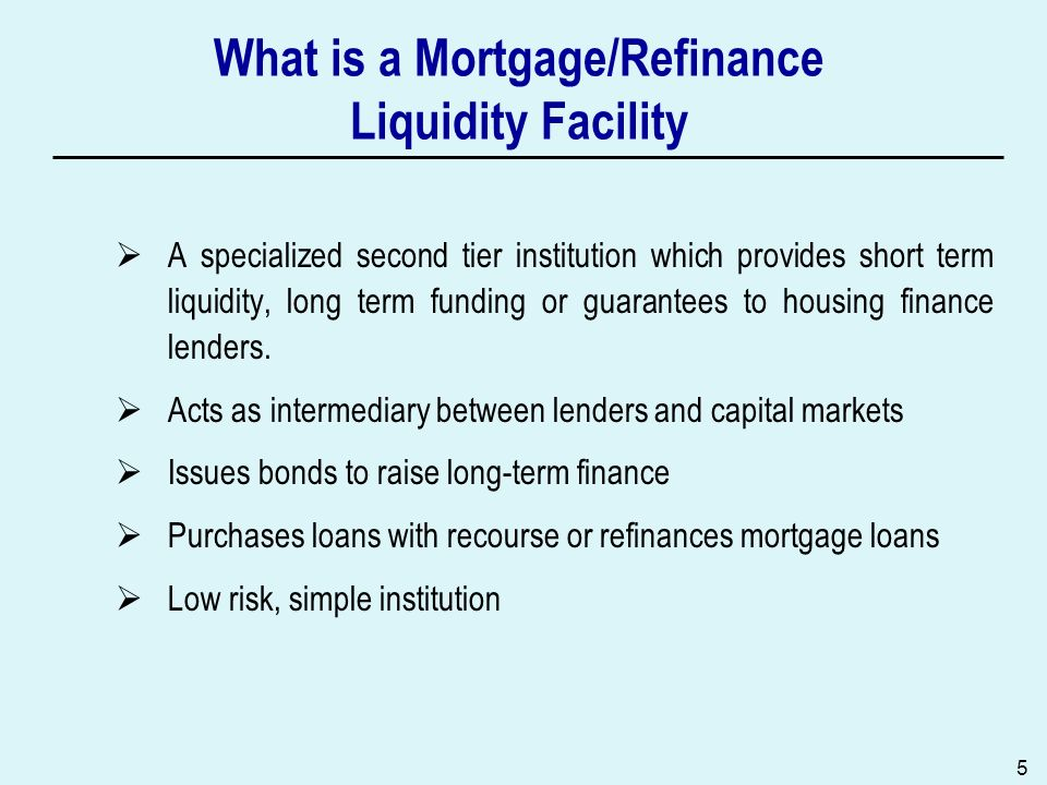 5 What is a Mortgage/Refinance Liquidity Facility A specialized second tier institution which provides short term liquidity, long term funding or guarantees to housing finance lenders.