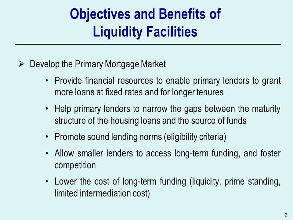 6 Objectives and Benefits of Liquidity Facilities Develop the Primary Mortgage Market Provide financial resources to enable primary lenders to grant m
