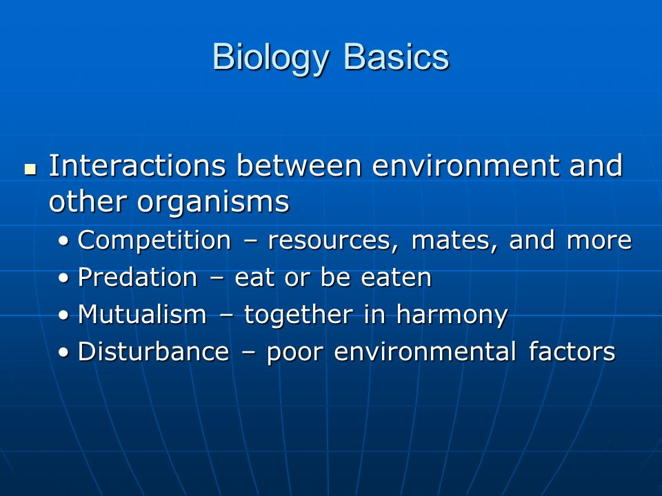 Interactions between environment and other organisms Interactions between environment and other organisms Competition – resources, mates, and moreCompetition – resources, mates, and more Predation – eat or be eatenPredation – eat or be eaten Mutualism – together in harmonyMutualism – together in harmony Disturbance – poor environmental factorsDisturbance – poor environmental factors Biology Basics