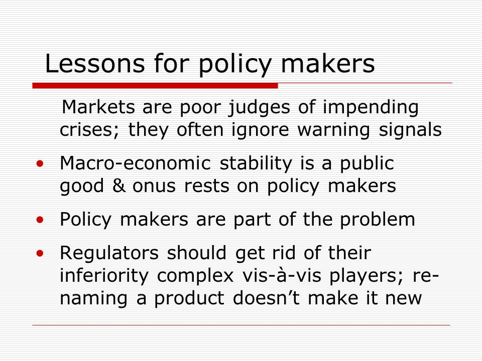 Lessons for policy makers Markets are poor judges of impending crises; they often ignore warning signals Macro-economic stability is a public good & onus rests on policy makers Policy makers are part of the problem Regulators should get rid of their inferiority complex vis-à-vis players; re- naming a product doesnt make it new