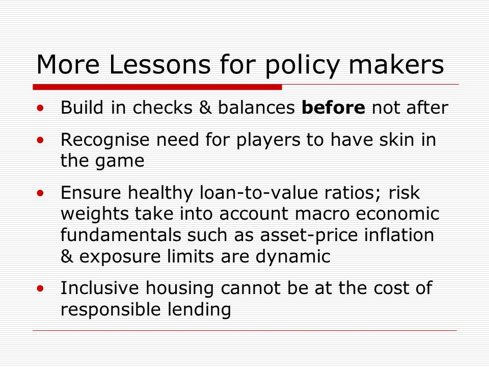 More Lessons for policy makers Build in checks & balances before not after Recognise need for players to have skin in the game Ensure healthy loan-to-value ratios; risk weights take into account macro economic fundamentals such as asset-price inflation & exposure limits are dynamic Inclusive housing cannot be at the cost of responsible lending
