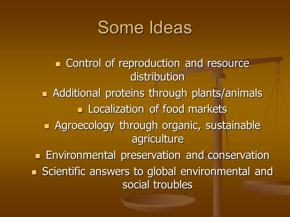 Some Ideas Control of reproduction and resource distribution Control of reproduction and resource distribution Additional proteins through plants/anim