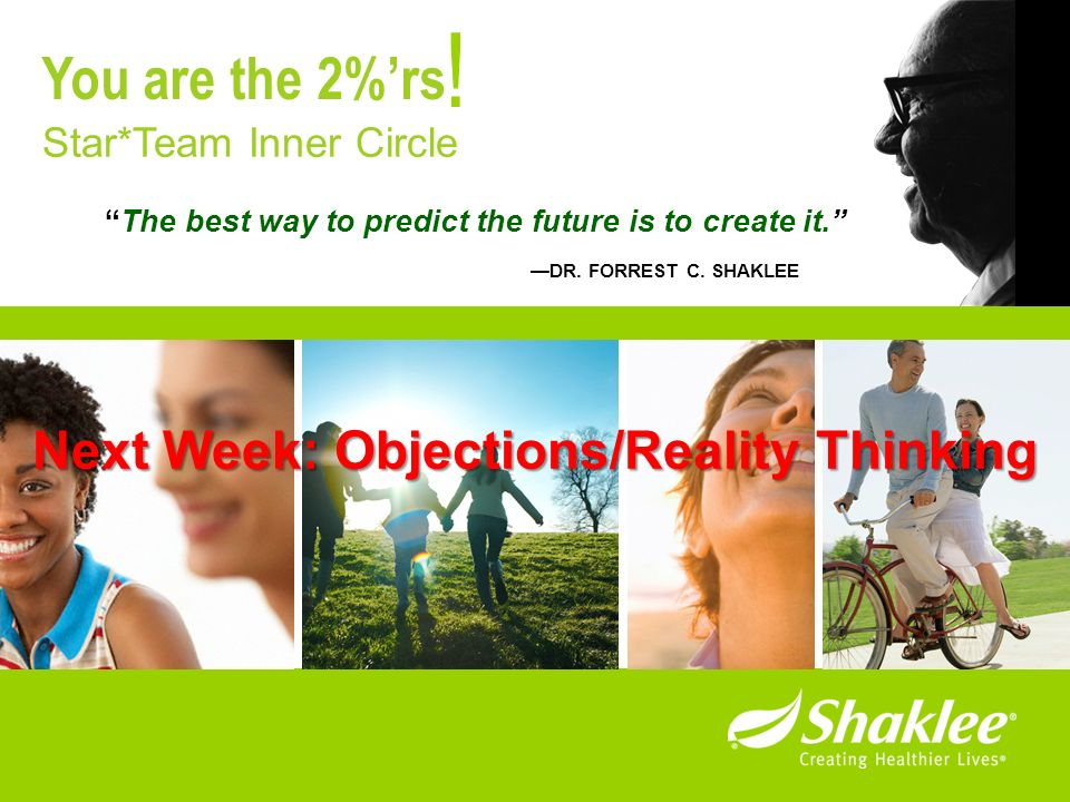 The best way to predict the future is to create it. DR. FORREST C. SHAKLEE ! Star*Team Inner Circle You are the 2%rs Next Week: Objections/Reality Thi