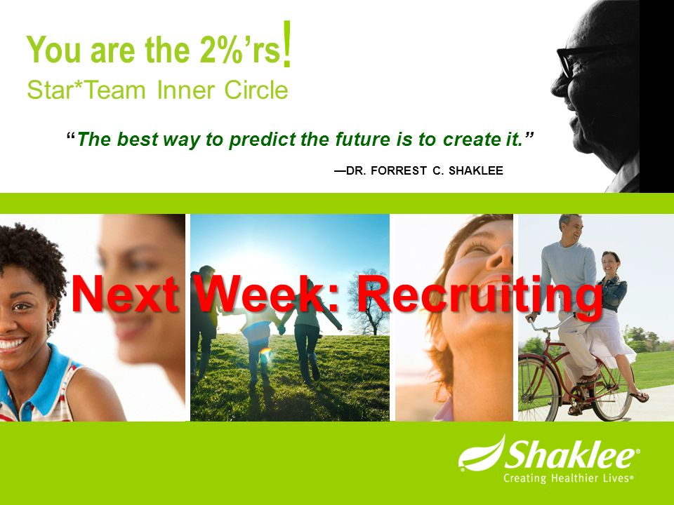 The best way to predict the future is to create it. DR. FORREST C. SHAKLEE ! Star*Team Inner Circle You are the 2%rs Next Week: Recruiting