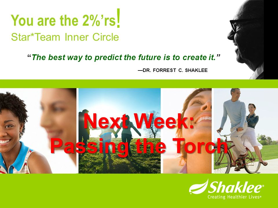 The best way to predict the future is to create it. DR. FORREST C. SHAKLEE ! Star*Team Inner Circle You are the 2%rs Next Week: Passing the Torch