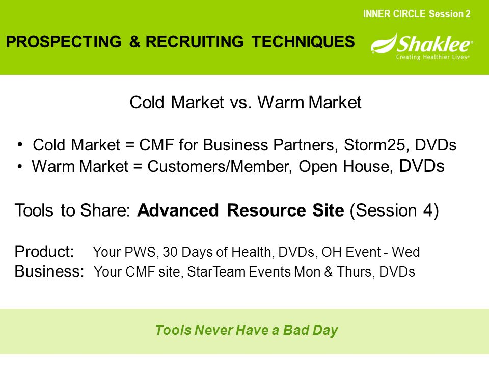 PROSPECTING & RECRUITING TECHNIQUES INNER CIRCLE Session 2 Cold Market vs. Warm Market Cold Market = CMF for Business Partners, Storm25, DVDs Warm Mar