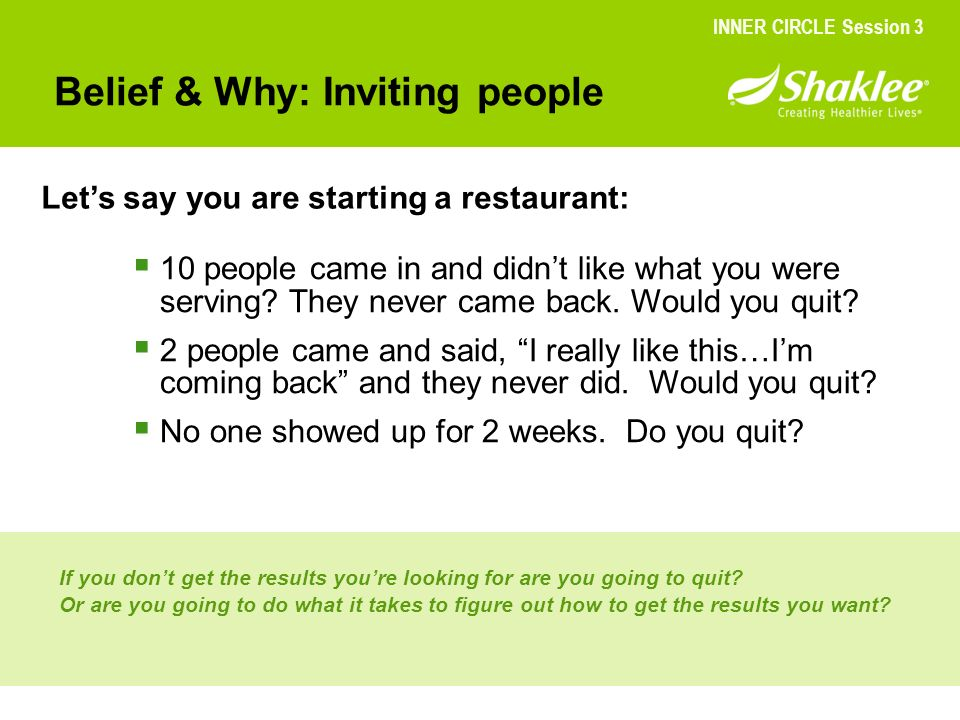 Belief & Why: Inviting people Lets say you are starting a restaurant: INNER CIRCLE Session 3 10 people came in and didnt like what you were serving? T