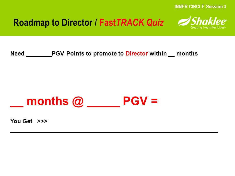 Roadmap to Director / Fast TRACK Quiz INNER CIRCLE Session 3 Need ________PGV Points to promote to Director within __ months __ months @ _____ PGV = Y