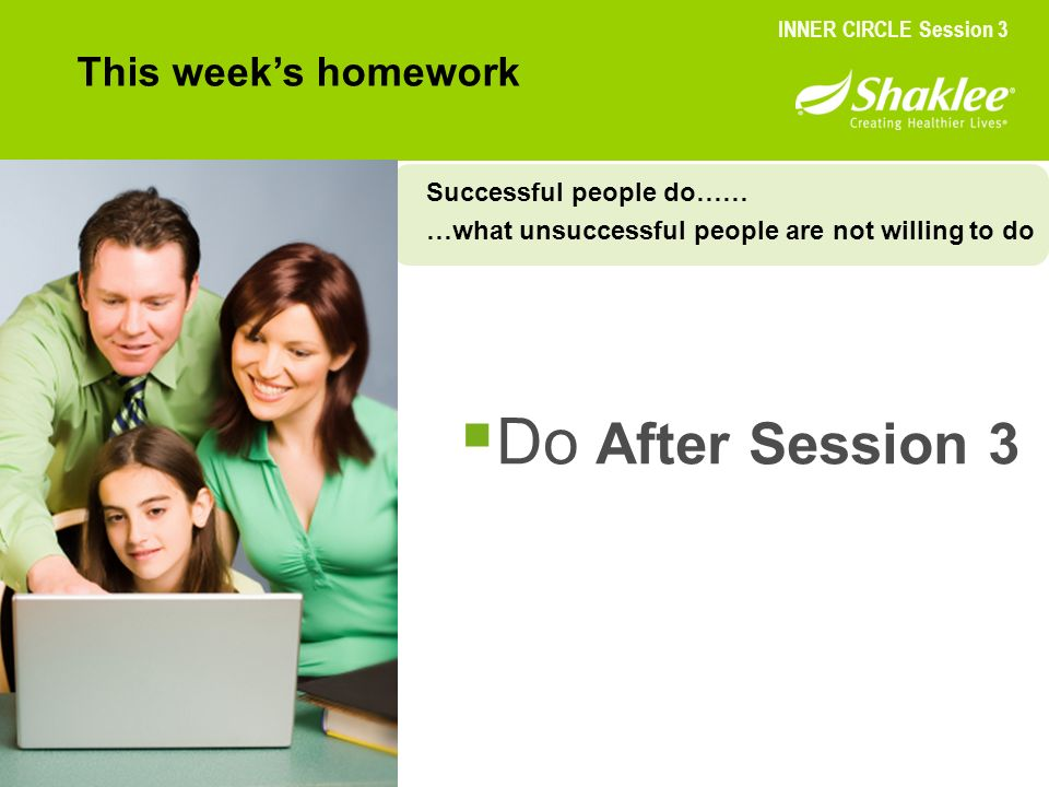 Do After Session 3 This weeks homework INNER CIRCLE Session 3 Successful people do…… …what unsuccessful people are not willing to do