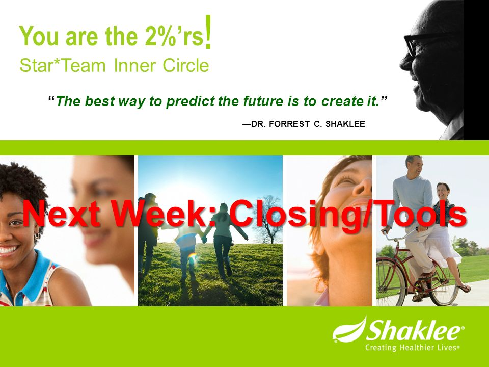 The best way to predict the future is to create it. DR. FORREST C. SHAKLEE ! Star*Team Inner Circle You are the 2%rs Next Week: Closing/Tools