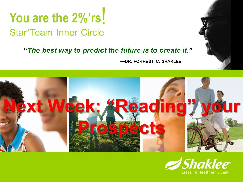 The best way to predict the future is to create it. DR. FORREST C. SHAKLEE ! Star*Team Inner Circle You are the 2%rs Next Week: Reading your Prospects