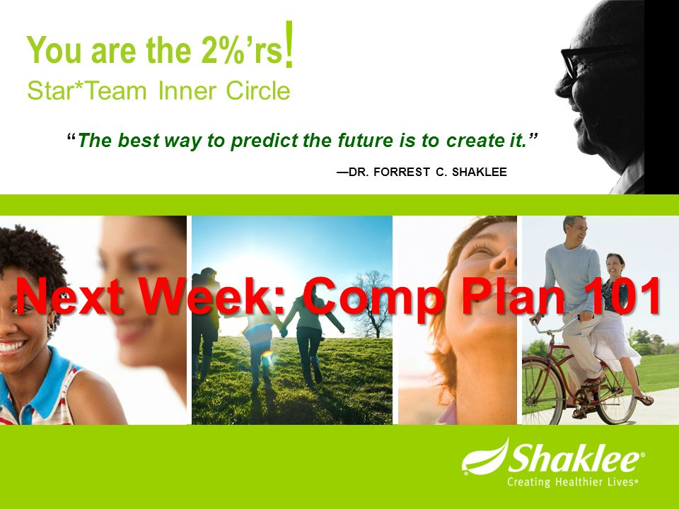The best way to predict the future is to create it. DR. FORREST C. SHAKLEE ! Star*Team Inner Circle You are the 2%rs Next Week: Comp Plan 101