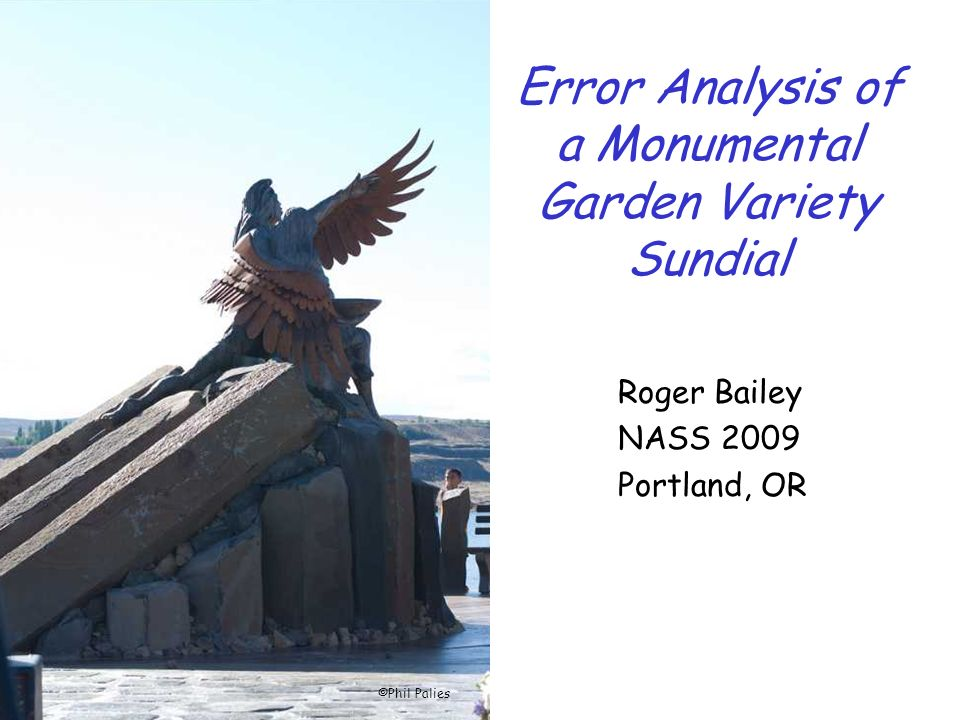 Error Analysis of a Monumental Garden Variety Sundial Roger Bailey NASS 2009 Portland, OR ©Phil Palies