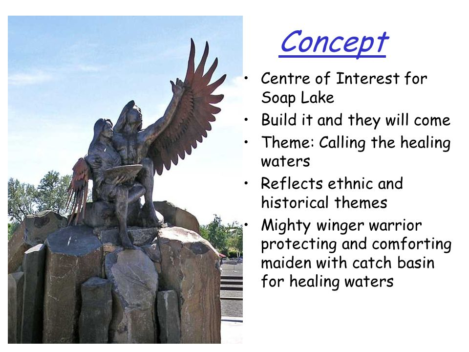 Concept Centre of Interest for Soap Lake Build it and they will come Theme: Calling the healing waters Reflects ethnic and historical themes Mighty winger warrior protecting and comforting maiden with catch basin for healing waters