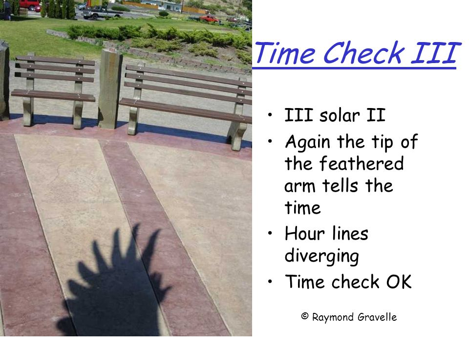 Time Check III III solar II Again the tip of the feathered arm tells the time Hour lines diverging Time check OK © Raymond Gravelle