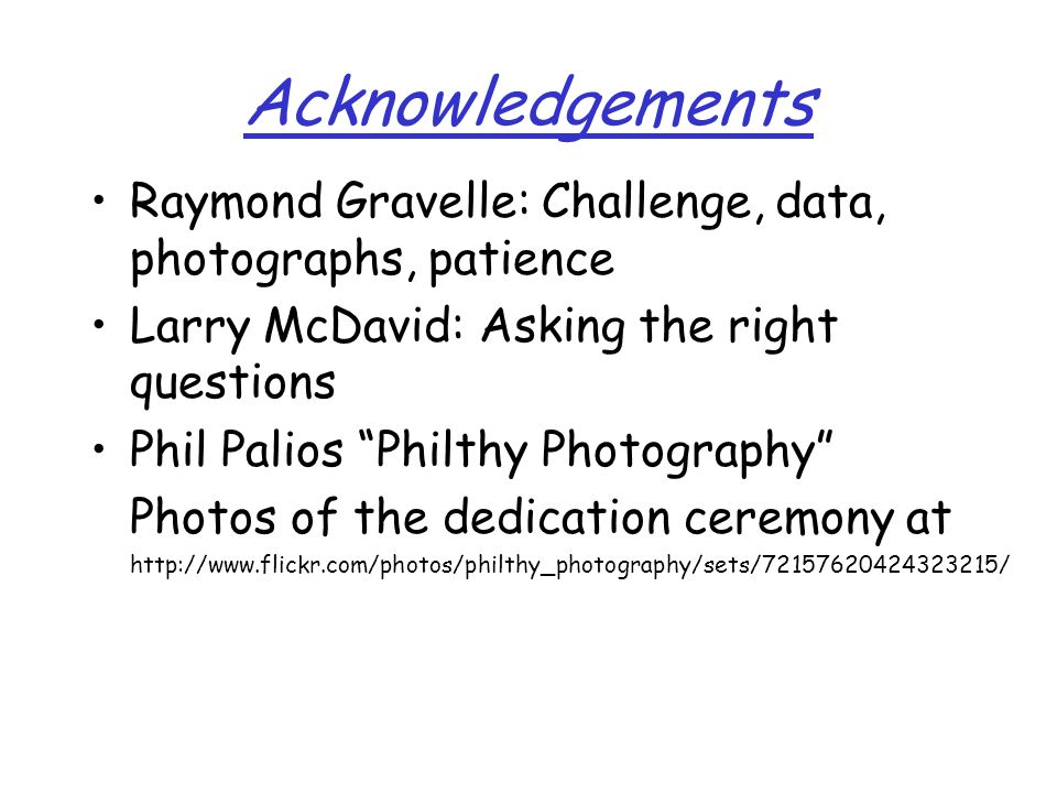 Acknowledgements Raymond Gravelle: Challenge, data, photographs, patience Larry McDavid: Asking the right questions Phil Palios Philthy Photography Photos of the dedication ceremony at http://www.flickr.com/photos/philthy_photography/sets/72157620424323215/