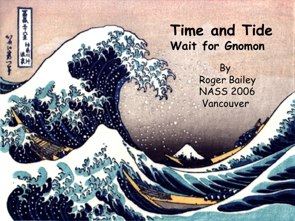 Time and Tide Wait for Gnomon By Roger Bailey NASS 2006 Vancouver