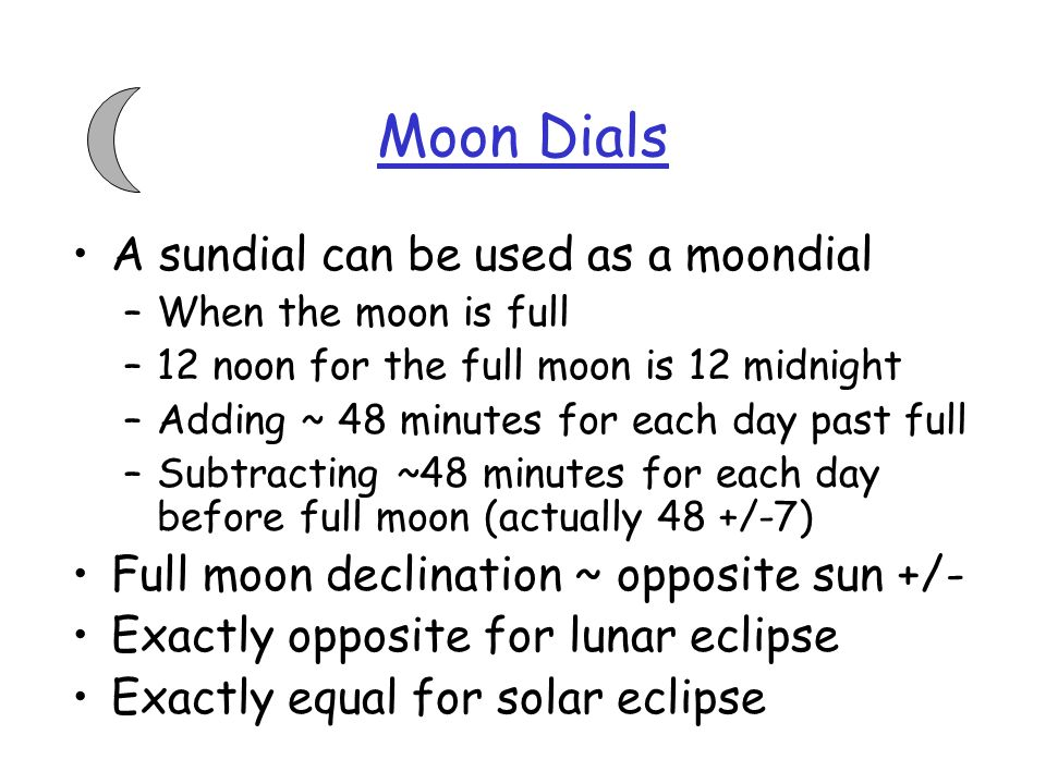 Moon Dials A sundial can be used as a moondial –When the moon is full –12 noon for the full moon is 12 midnight –Adding ~ 48 minutes for each day past full –Subtracting ~48 minutes for each day before full moon (actually 48 +/-7) Full moon declination ~ opposite sun +/- Exactly opposite for lunar eclipse Exactly equal for solar eclipse