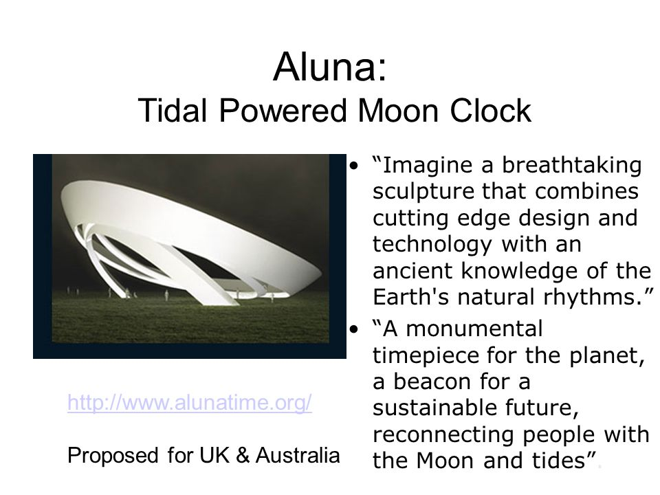 Aluna: Tidal Powered Moon Clock Imagine a breathtaking sculpture that combines cutting edge design and technology with an ancient knowledge of the Earth s natural rhythms.