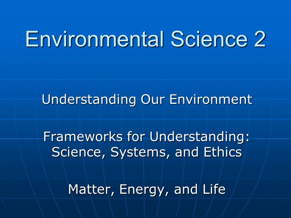 Understanding Our Environment Frameworks for Understanding: Science, Systems, and Ethics Matter, Energy, and Life Environmental Science 2