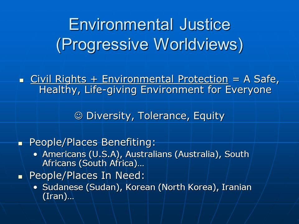 Environmental Justice (Progressive Worldviews) Civil Rights + Environmental Protection = A Safe, Healthy, Life-giving Environment for Everyone Civil R