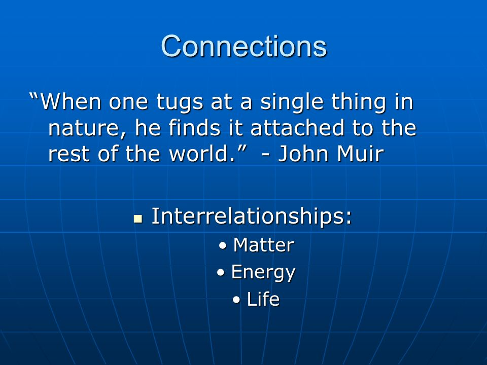 Connections When one tugs at a single thing in nature, he finds it attached to the rest of the world. - John Muir Interrelationships: Interrelationshi