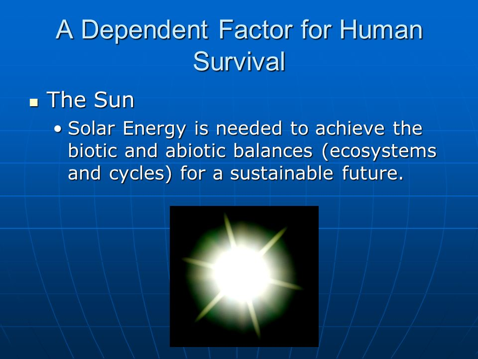 A Dependent Factor for Human Survival The Sun The Sun Solar Energy is needed to achieve the biotic and abiotic balances (ecosystems and cycles) for a sustainable future.Solar Energy is needed to achieve the biotic and abiotic balances (ecosystems and cycles) for a sustainable future.
