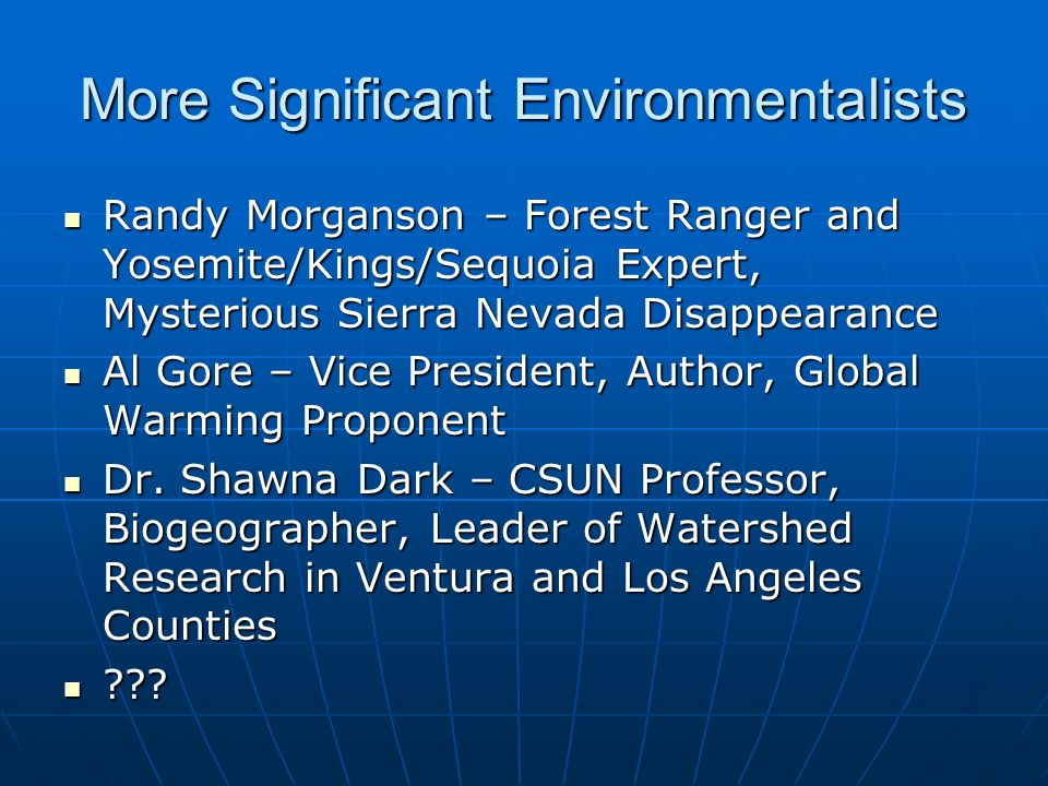 More Significant Environmentalists Randy Morganson – Forest Ranger and Yosemite/Kings/Sequoia Expert, Mysterious Sierra Nevada Disappearance Randy Morganson – Forest Ranger and Yosemite/Kings/Sequoia Expert, Mysterious Sierra Nevada Disappearance Al Gore – Vice President, Author, Global Warming Proponent Al Gore – Vice President, Author, Global Warming Proponent Dr.