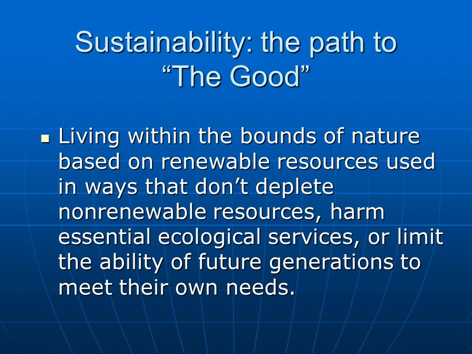 Sustainability: the path to The Good Living within the bounds of nature based on renewable resources used in ways that dont deplete nonrenewable resources, harm essential ecological services, or limit the ability of future generations to meet their own needs.