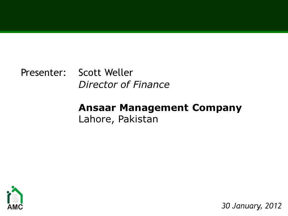 Presenter: Scott Weller Director of Finance Ansaar Management Company Lahore, Pakistan 30 January, 2012