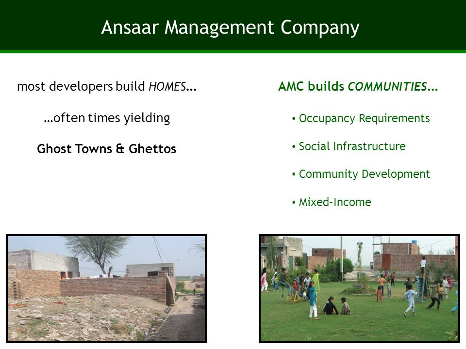 Ansaar Management Company most developers build HOMES … …often times yielding Ghost Towns & Ghettos AMC builds COMMUNITIES … Occupancy Requirements Social Infrastructure Community Development Mixed-Income