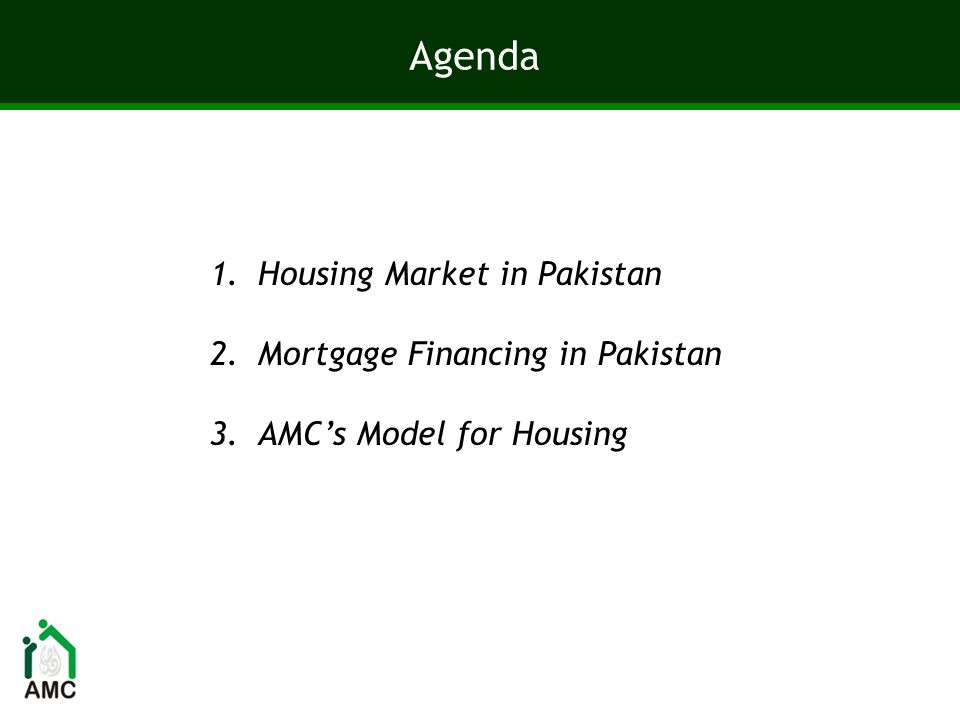 Agenda 1.Housing Market in Pakistan 2.Mortgage Financing in Pakistan 3.AMCs Model for Housing