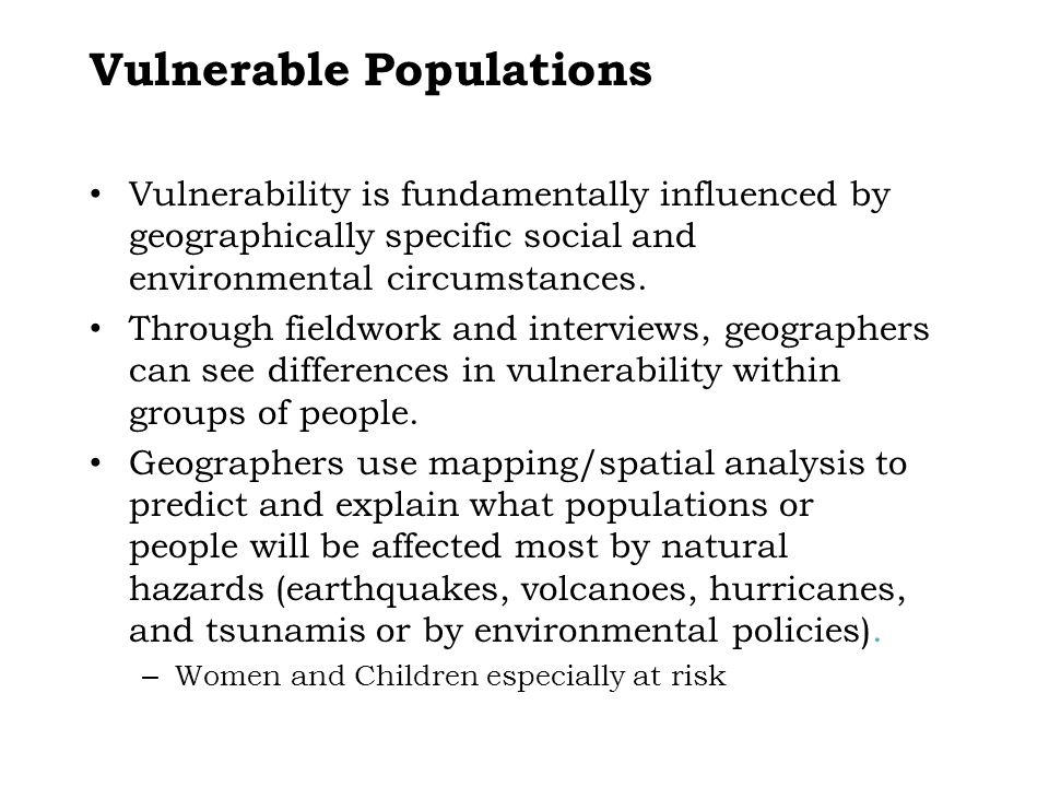 Vulnerable Populations Vulnerability is fundamentally influenced by geographically specific social and environmental circumstances. Through fieldwork