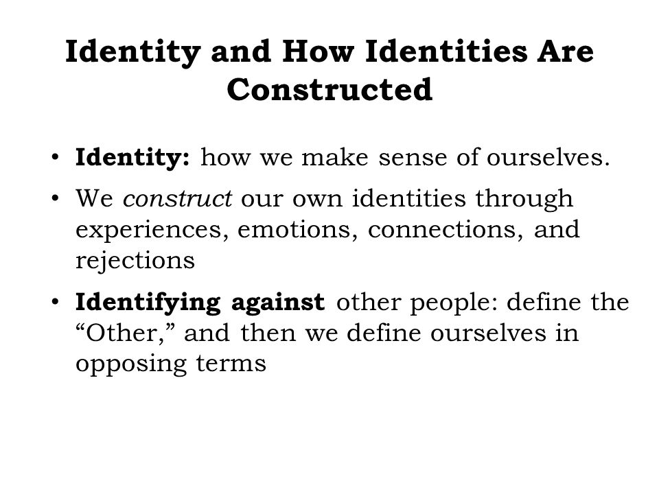 Identity: how we make sense of ourselves. We construct our own identities through experiences, emotions, connections, and rejections Identifying again
