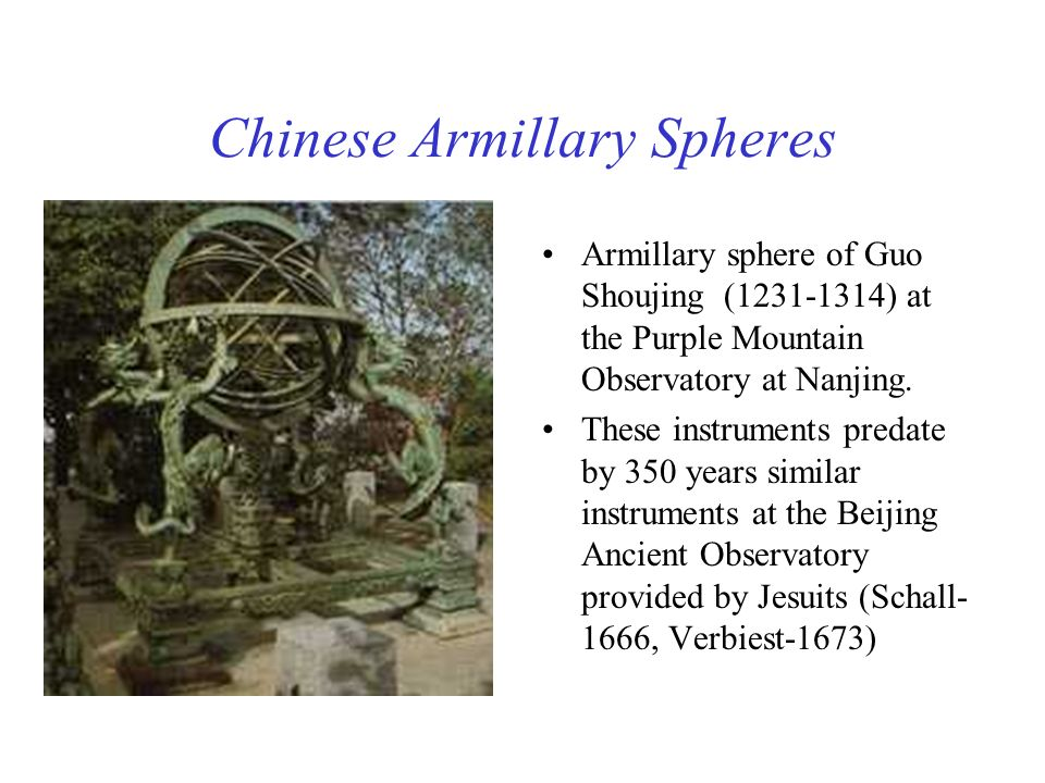 Chinese Armillary Spheres Armillary sphere of Guo Shoujing (1231-1314) at the Purple Mountain Observatory at Nanjing. These instruments predate by 350