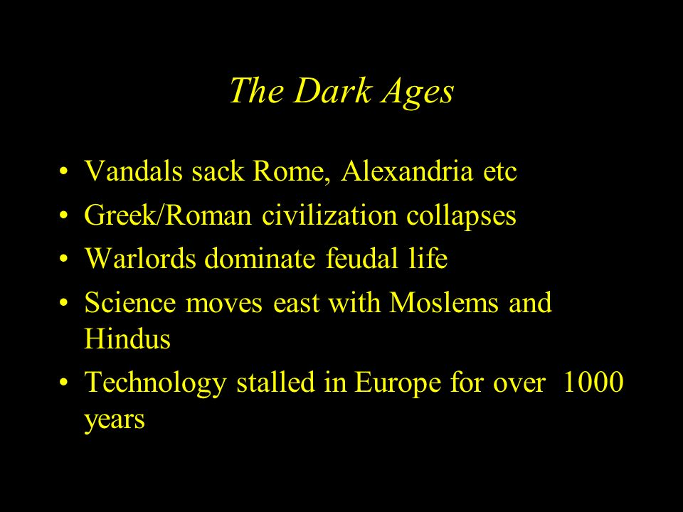 The Dark Ages Vandals sack Rome, Alexandria etc Greek/Roman civilization collapses Warlords dominate feudal life Science moves east with Moslems and H