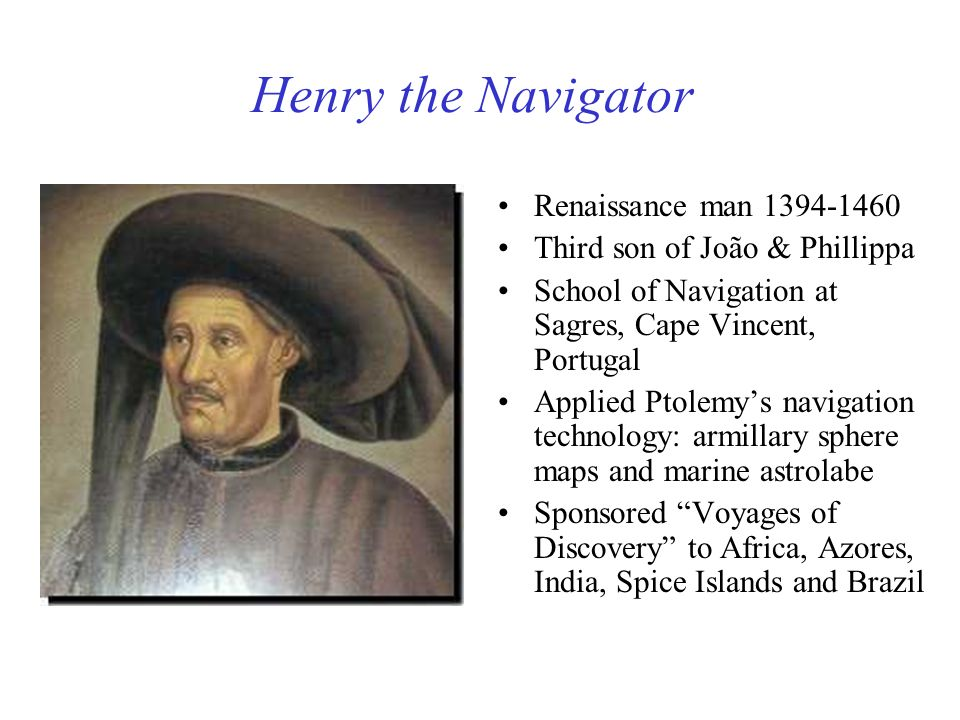 Henry the Navigator Renaissance man 1394-1460 Third son of João & Phillippa School of Navigation at Sagres, Cape Vincent, Portugal Applied Ptolemys na