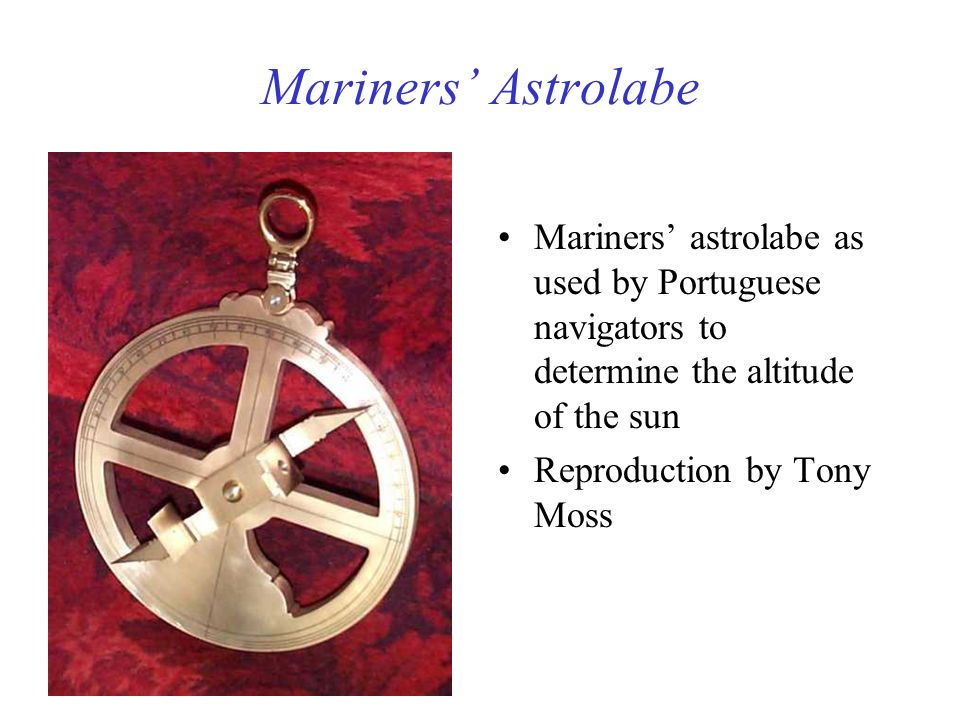 Mariners Astrolabe Mariners astrolabe as used by Portuguese navigators to determine the altitude of the sun Reproduction by Tony Moss