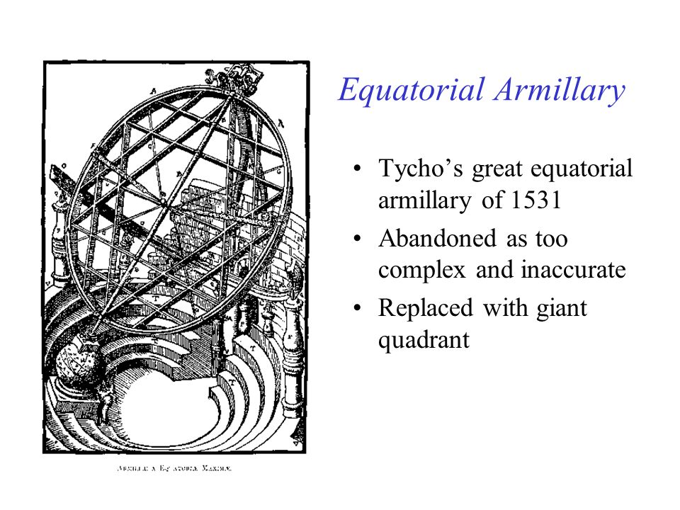 Equatorial Armillary Tychos great equatorial armillary of 1531 Abandoned as too complex and inaccurate Replaced with giant quadrant