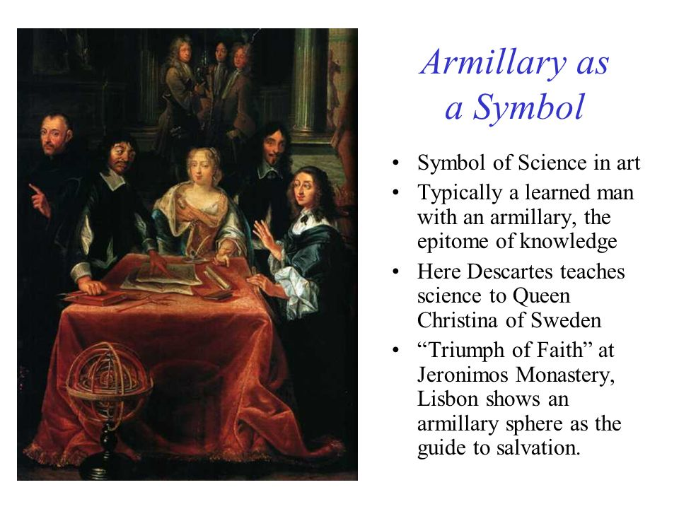 Armillary as a Symbol Symbol of Science in art Typically a learned man with an armillary, the epitome of knowledge Here Descartes teaches science to Q