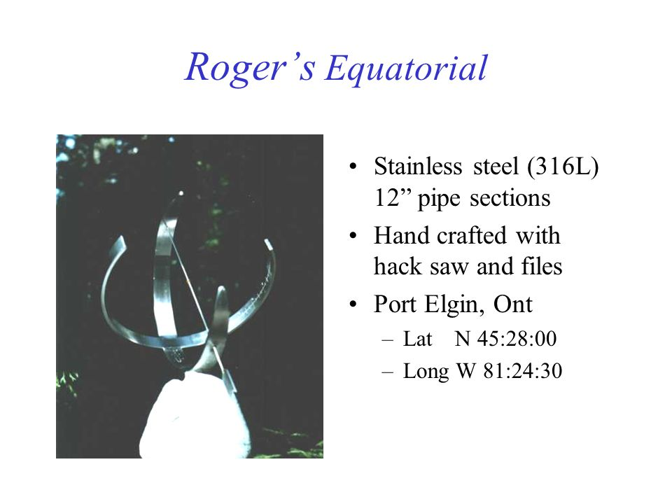 Rogers Equatorial Stainless steel (316L) 12 pipe sections Hand crafted with hack saw and files Port Elgin, Ont –Lat N 45:28:00 –Long W 81:24:30