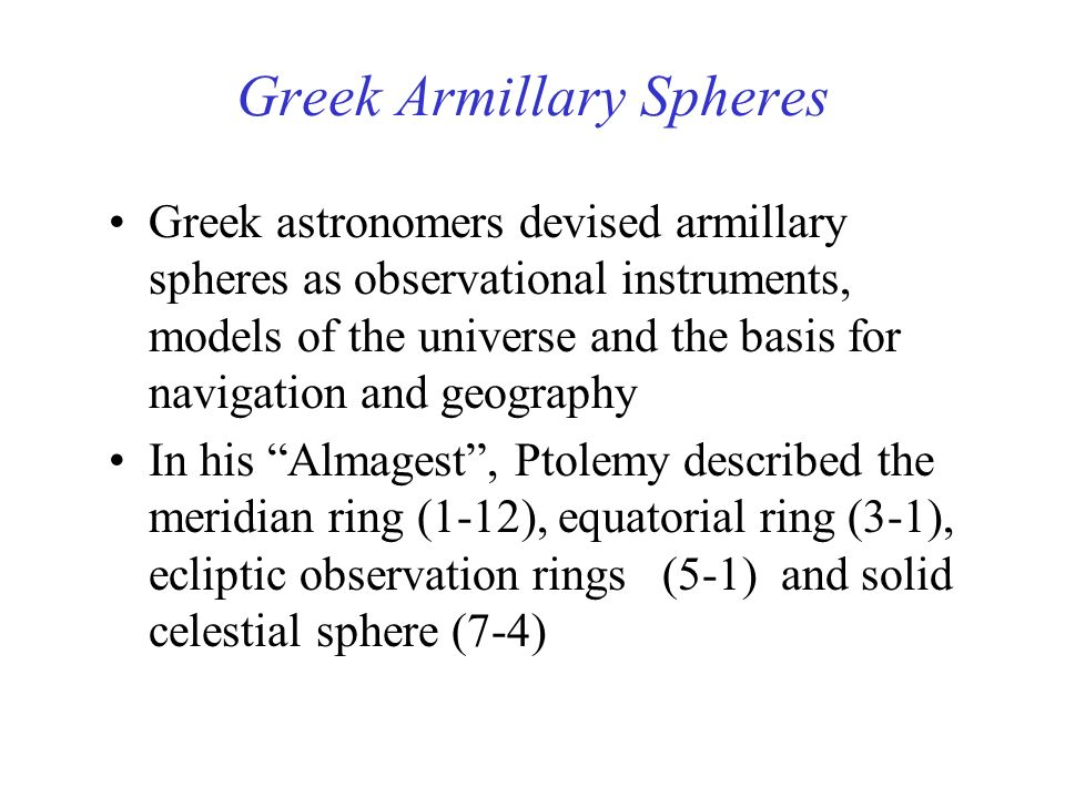 Greek Armillary Spheres Greek astronomers devised armillary spheres as observational instruments, models of the universe and the basis for navigation