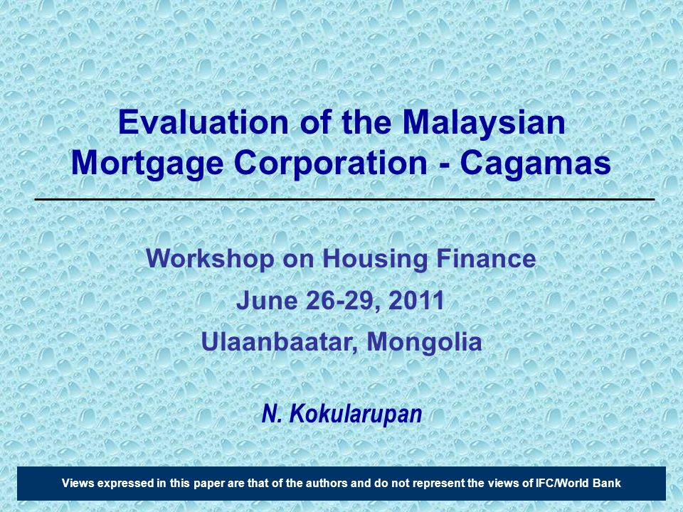 Evaluation of the Malaysian Mortgage Corporation - Cagamas N. Kokularupan Views expressed in this paper are that of the authors and do not represent t